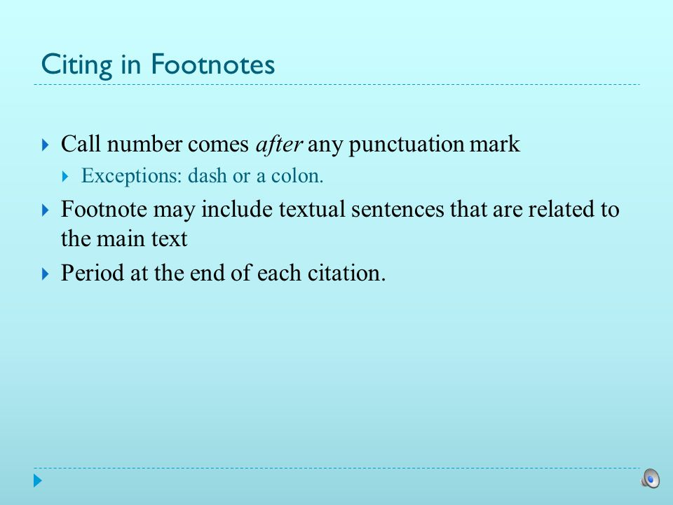 Citing in Footnotes  Insert a footnote call number  at the end of a textual sentence if the cited authority supports (or contradicts) the entire sentence  within the sentence next to the portion it supports if the cited authority supports (or contradicts) only that part of the sentence.