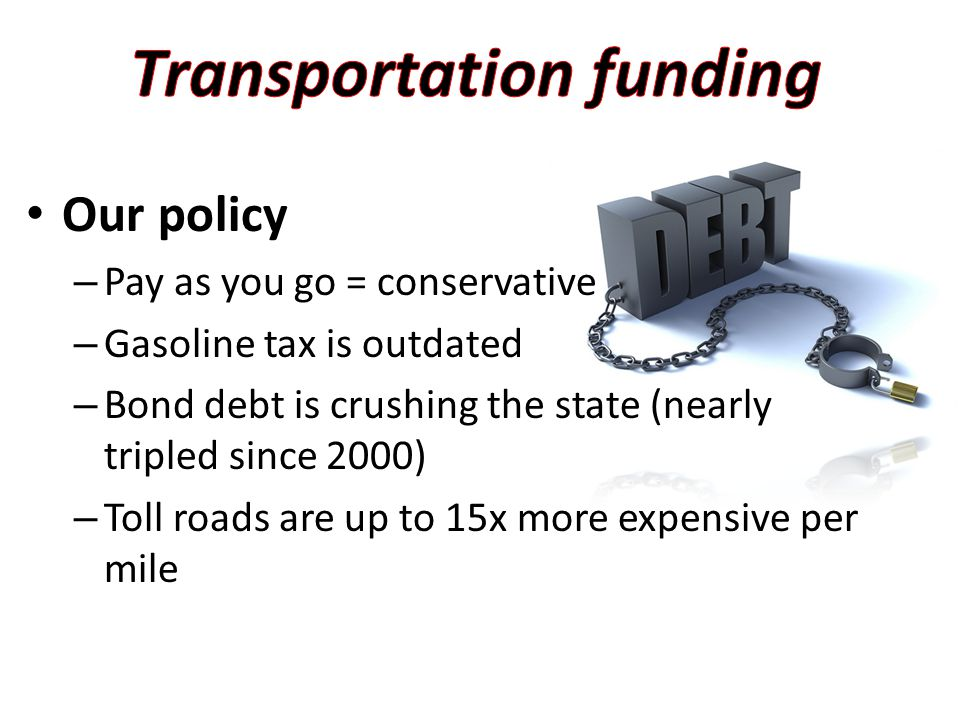 Our policy – Pay as you go = conservative – Gasoline tax is outdated – Bond debt is crushing the state (nearly tripled since 2000) – Toll roads are up