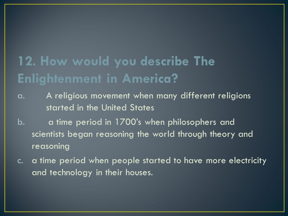 12. How would you describe The Enlightenment in America? a.A religious movement when many different religions started in the United States b. a time p