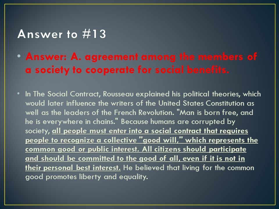Answer: A. agreement among the members of a society to cooperate for social benefits. all people must enter into a social contract that requires peopl