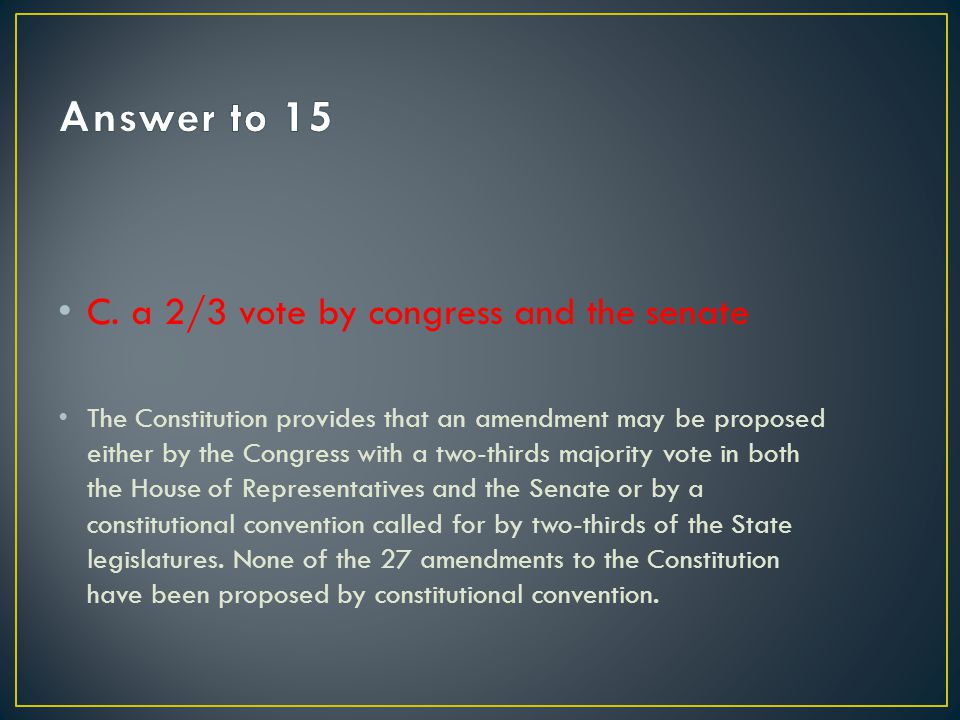 The Constitution provides that an amendment may be proposed either by the Congress with a two-thirds majority vote in both the House of Representative