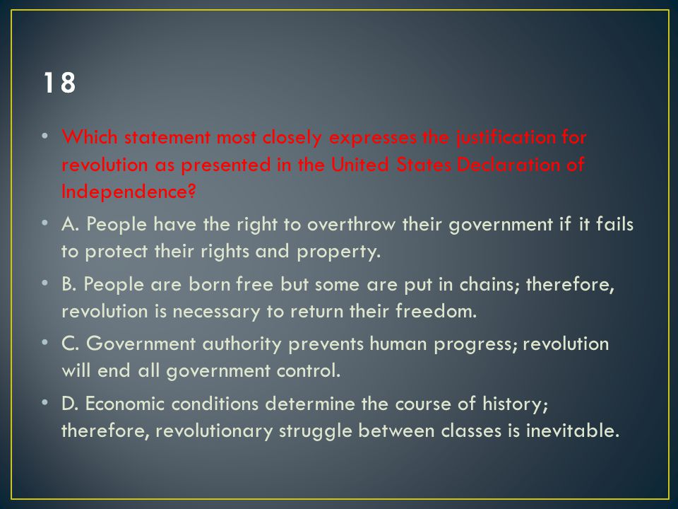 Which statement most closely expresses the justification for revolution as presented in the United States Declaration of Independence? A. People have