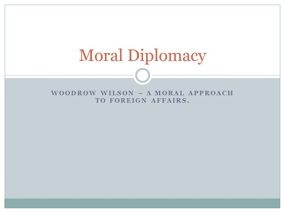 WOODROW WILSON – A MORAL APPROACH TO FOREIGN AFFAIRS. Moral Diplomacy