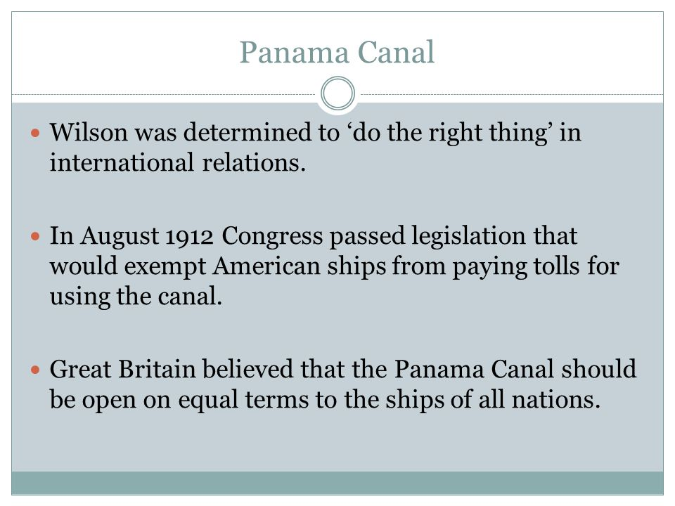 Panama Canal Wilson was determined to 'do the right thing' in international relations. In August 1912 Congress passed legislation that would exempt Am