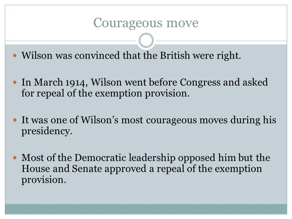 Courageous move Wilson was convinced that the British were right. In March 1914, Wilson went before Congress and asked for repeal of the exemption pro