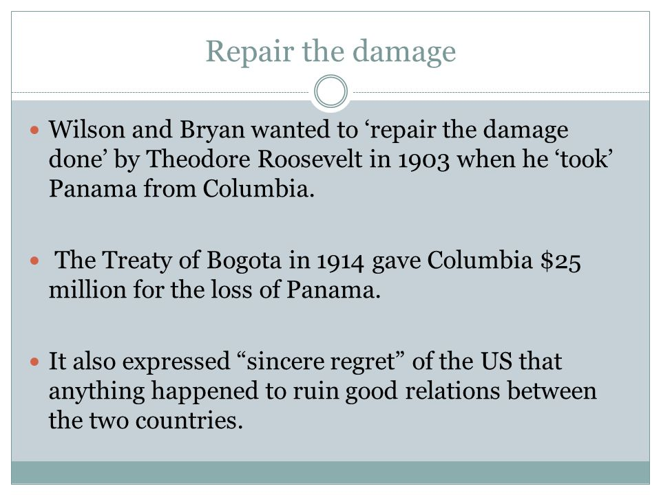 Repair the damage Wilson and Bryan wanted to 'repair the damage done' by Theodore Roosevelt in 1903 when he 'took' Panama from Columbia. The Treaty of