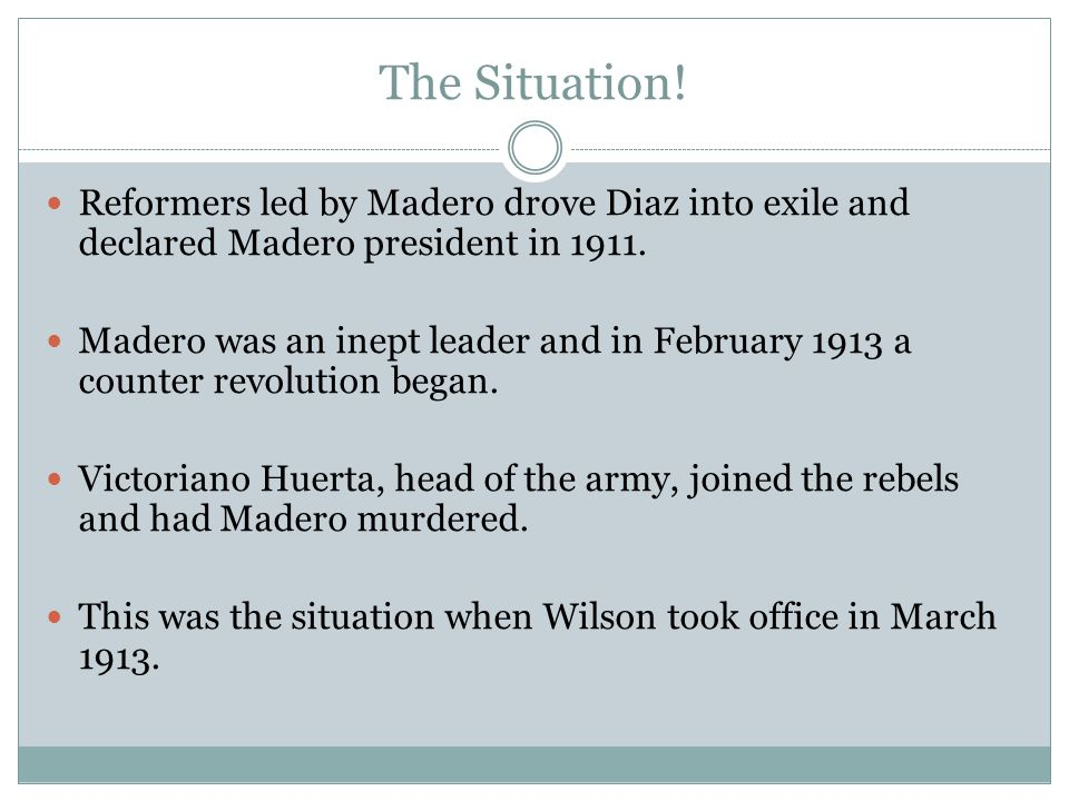 The Situation! Reformers led by Madero drove Diaz into exile and declared Madero president in 1911. Madero was an inept leader and in February 1913 a