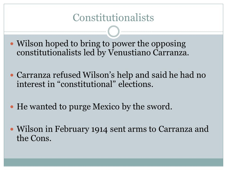 Constitutionalists Wilson hoped to bring to power the opposing constitutionalists led by Venustiano Carranza. Carranza refused Wilson's help and said