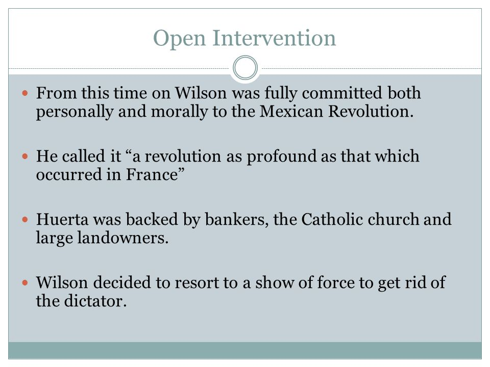 """Open Intervention From this time on Wilson was fully committed both personally and morally to the Mexican Revolution. He called it """"a revolution as pr"""