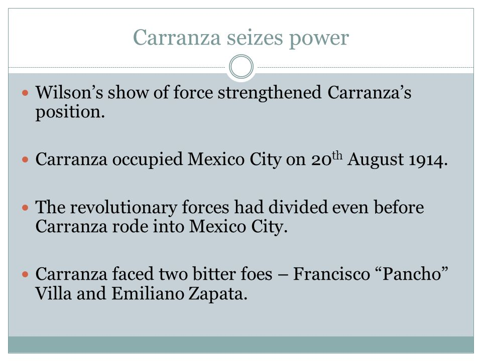 Carranza seizes power Wilson's show of force strengthened Carranza's position. Carranza occupied Mexico City on 20 th August 1914. The revolutionary f