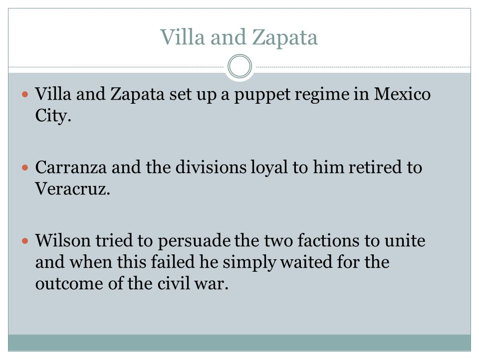 Villa and Zapata Villa and Zapata set up a puppet regime in Mexico City. Carranza and the divisions loyal to him retired to Veracruz. Wilson tried to