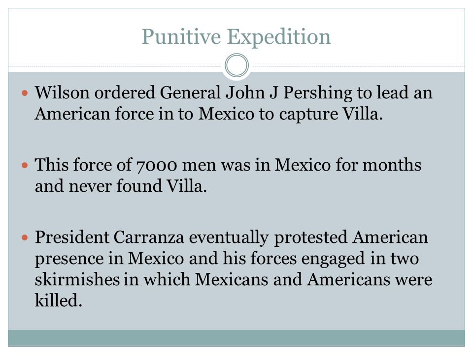 Wilson ordered General John J Pershing to lead an American force in to Mexico to capture Villa. This force of 7000 men was in Mexico for months and ne