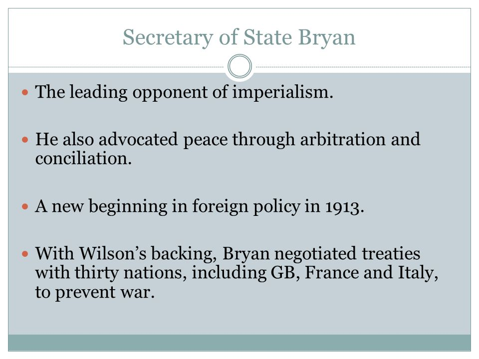 Secretary of State Bryan The leading opponent of imperialism. He also advocated peace through arbitration and conciliation. A new beginning in foreign