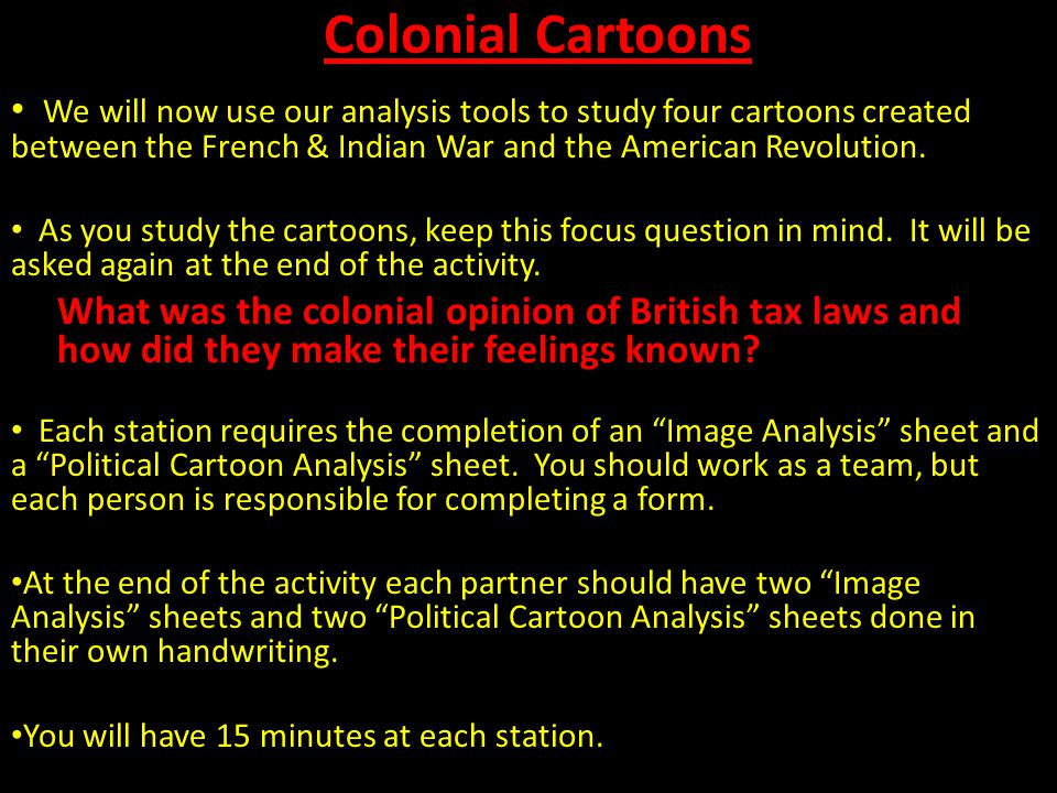 Colonial Cartoons We will now use our analysis tools to study four cartoons created between the French & Indian War and the American Revolution. As yo