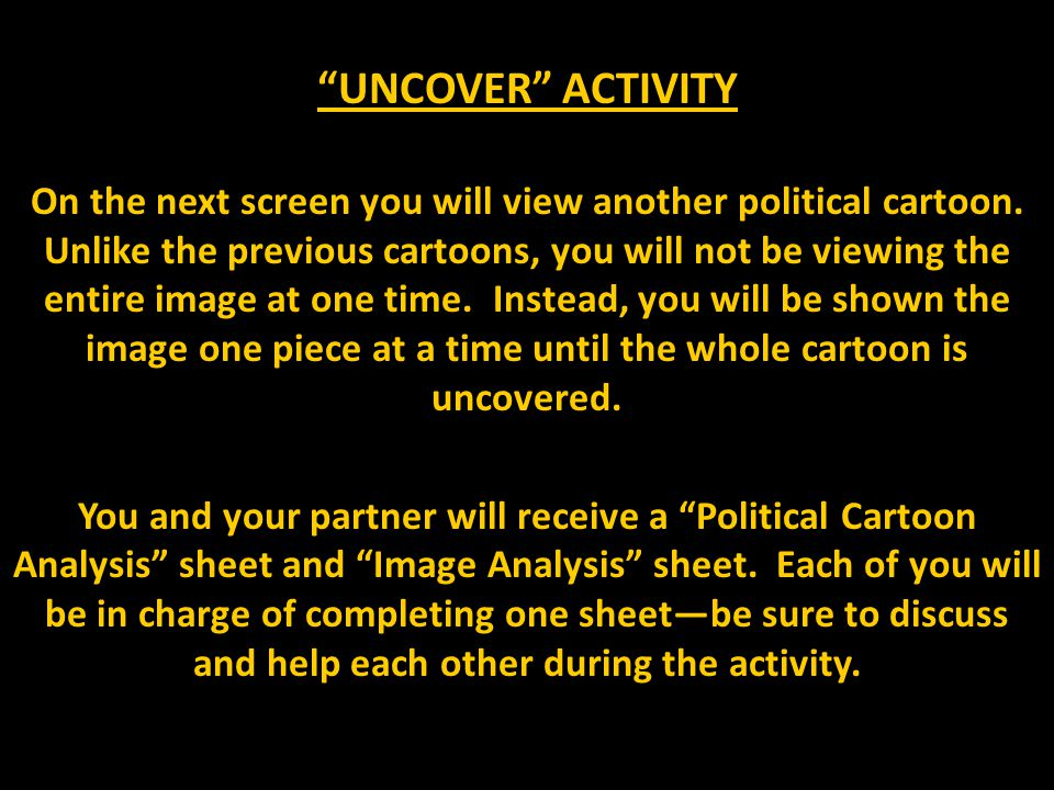 """""""UNCOVER"""" ACTIVITY On the next screen you will view another political cartoon. Unlike the previous cartoons, you will not be viewing the entire image"""