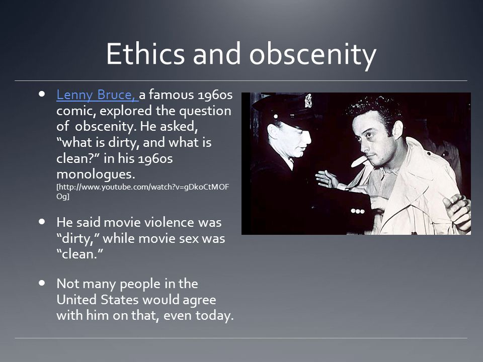 Ethics and obscenity Lenny Bruce, a famous 1960s comic, explored the question of obscenity.