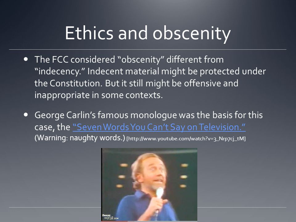 Ethics and obscenity The FCC considered obscenity different from indecency. Indecent material might be protected under the Constitution.