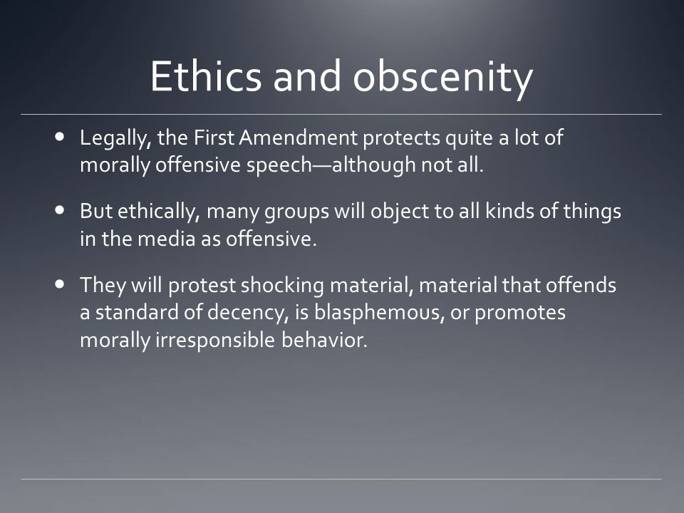 Ethics and obscenity Legally, the First Amendment protects quite a lot of morally offensive speech—although not all.