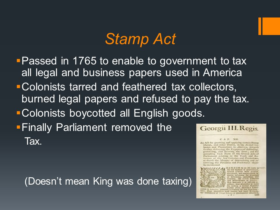 Stamp Act  Passed in 1765 to enable to government to tax all legal and business papers used in America  Colonists tarred and feathered tax collectors, burned legal papers and refused to pay the tax.