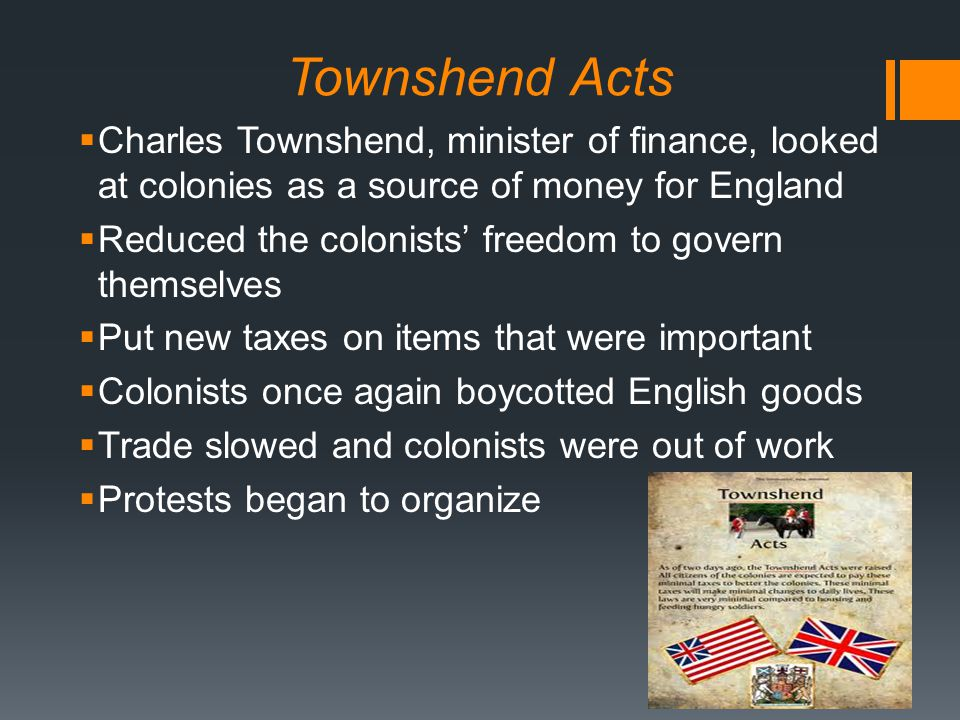 Townshend Acts  Charles Townshend, minister of finance, looked at colonies as a source of money for England  Reduced the colonists' freedom to govern themselves  Put new taxes on items that were important  Colonists once again boycotted English goods  Trade slowed and colonists were out of work  Protests began to organize