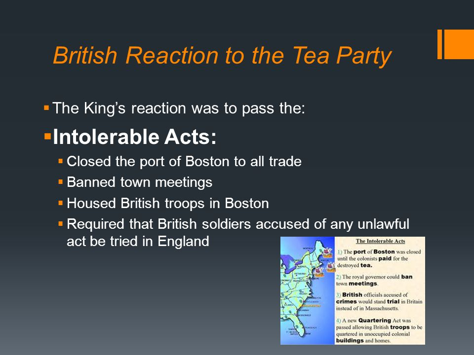 British Reaction to the Tea Party  The King's reaction was to pass the:  Intolerable Acts:  Closed the port of Boston to all trade  Banned town meetings  Housed British troops in Boston  Required that British soldiers accused of any unlawful act be tried in England