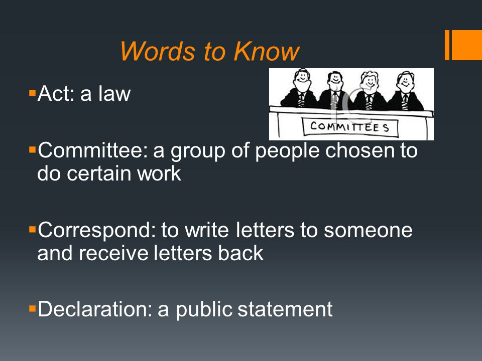 Words to Know  Act: a law  Committee: a group of people chosen to do certain work  Correspond: to write letters to someone and receive letters back  Declaration: a public statement