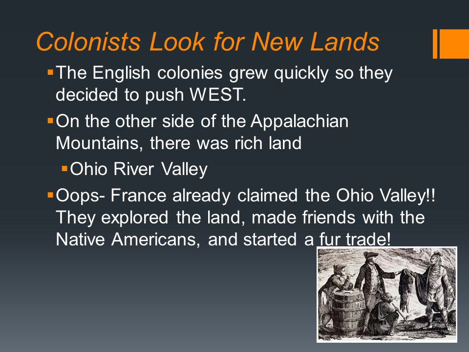 Colonists Look for New Lands  The English colonies grew quickly so they decided to push WEST.