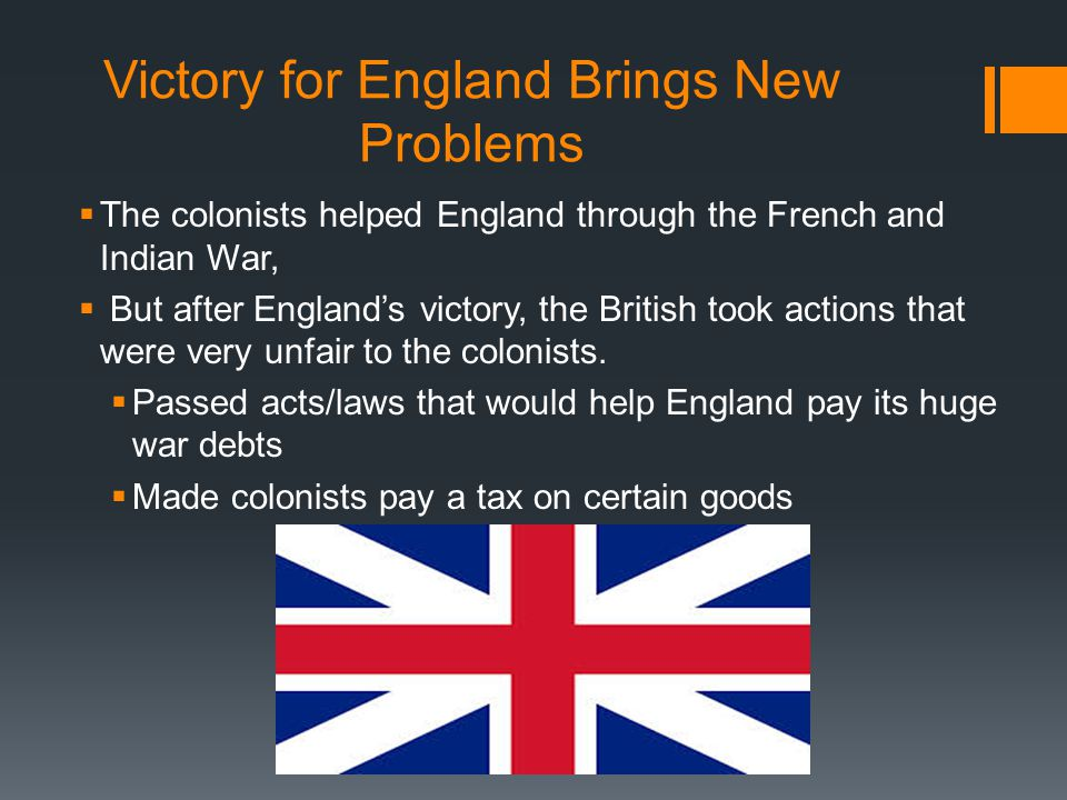 Victory for England Brings New Problems  The colonists helped England through the French and Indian War,  But after England's victory, the British took actions that were very unfair to the colonists.