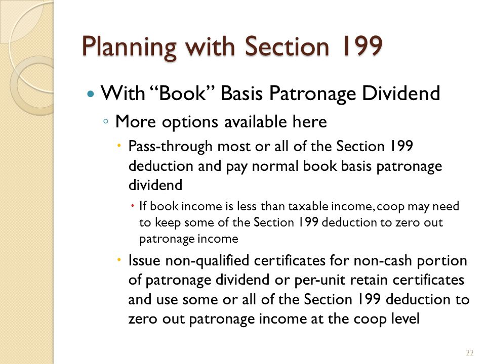 "Planning with Section 199 With ""Book"" Basis Patronage Dividend ◦ More options available here  Pass-through most or all of the Section 199 deduction a"