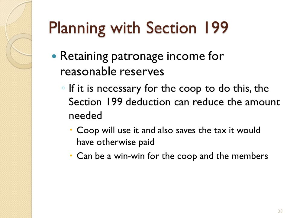 Planning with Section 199 Retaining patronage income for reasonable reserves ◦ If it is necessary for the coop to do this, the Section 199 deduction c