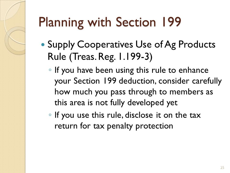 Planning with Section 199 Supply Cooperatives Use of Ag Products Rule (Treas. Reg. 1.199-3) ◦ If you have been using this rule to enhance your Section