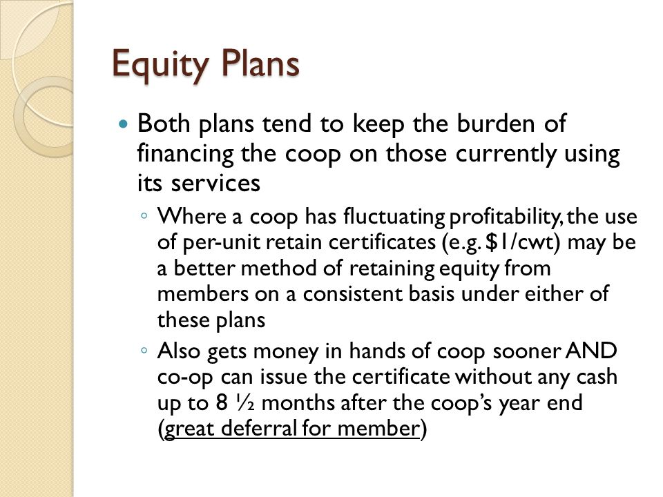 Equity Plans Both plans tend to keep the burden of financing the coop on those currently using its services ◦ Where a coop has fluctuating profitabili