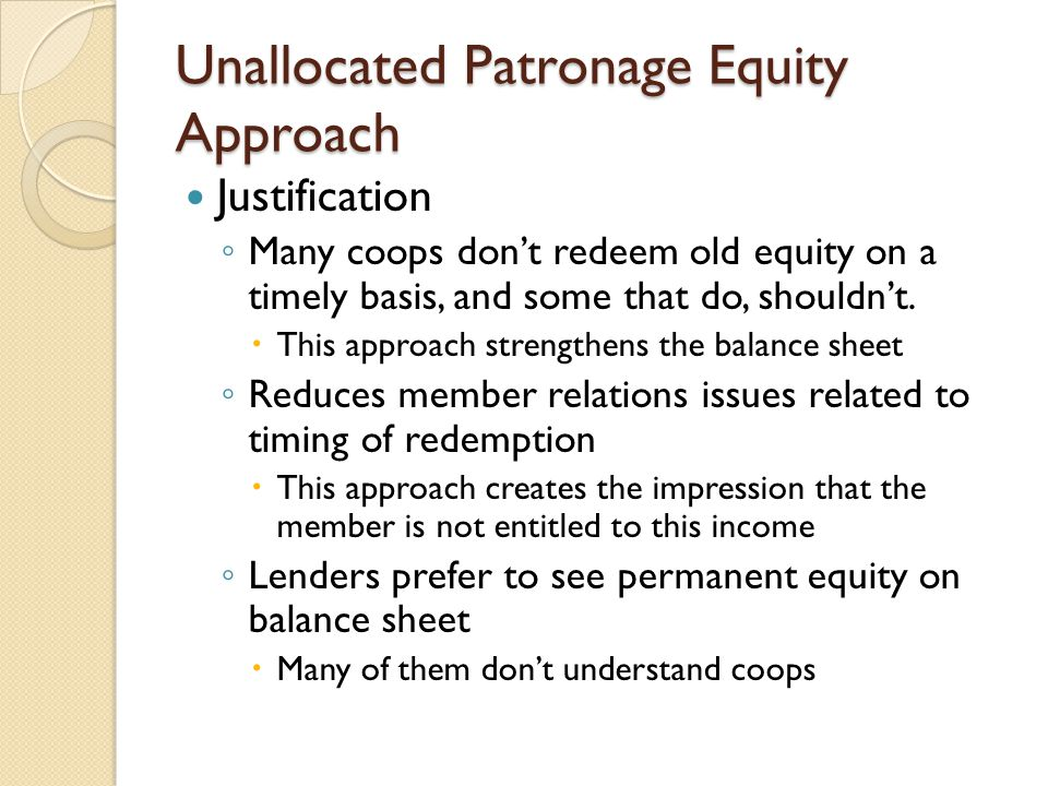 Unallocated Patronage Equity Approach Justification ◦ Many coops don't redeem old equity on a timely basis, and some that do, shouldn't.  This approa