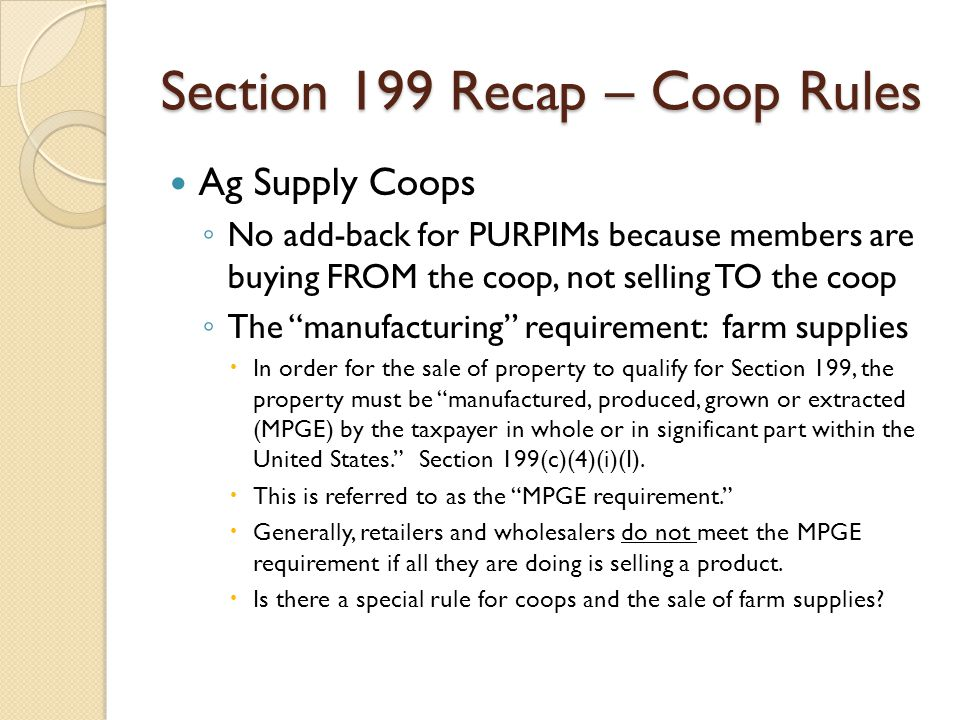 "Section 199 Recap – Coop Rules Ag Supply Coops ◦ No add-back for PURPIMs because members are buying FROM the coop, not selling TO the coop ◦ The ""manu"