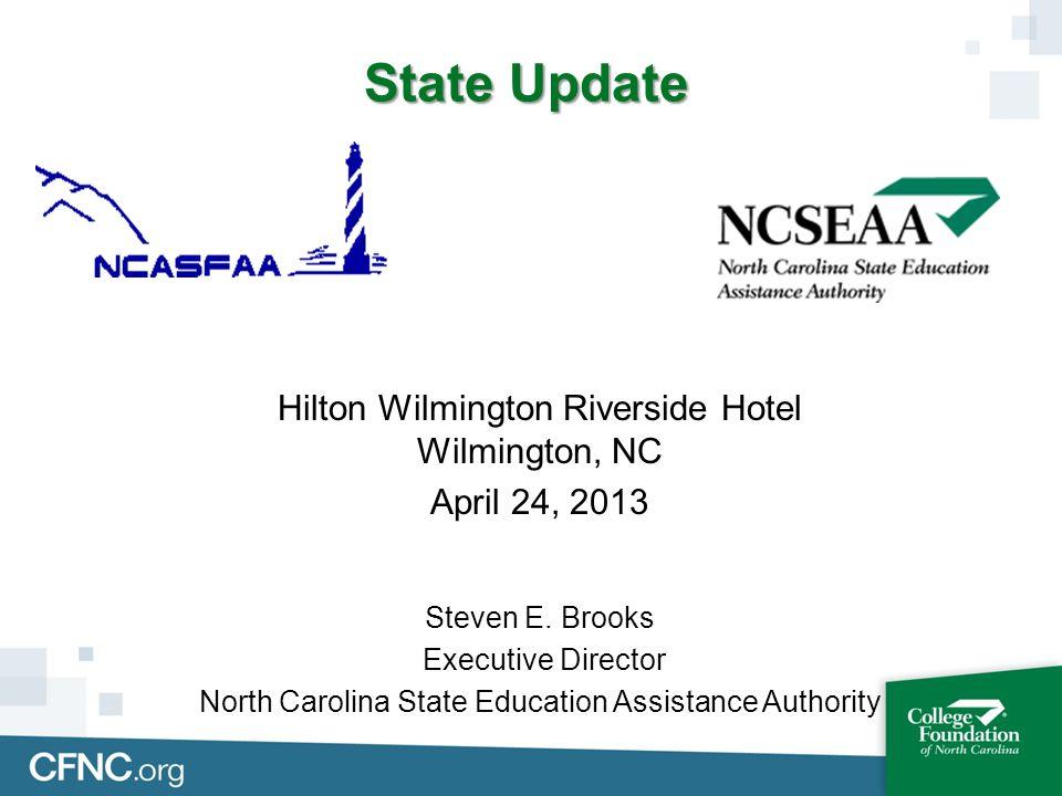 State Update Hilton Wilmington Riverside Hotel Wilmington, NC April 24, 2013 Steven E. Brooks Executive Director North Carolina State Education Assist