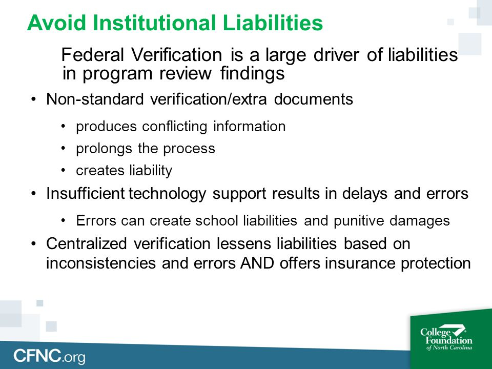 Avoid Institutional Liabilities Federal Verification is a large driver of liabilities in program review findings Non-standard verification/extra documents produces conflicting information prolongs the process creates liability Insufficient technology support results in delays and errors Errors can create school liabilities and punitive damages Centralized verification lessens liabilities based on inconsistencies and errors AND offers insurance protection