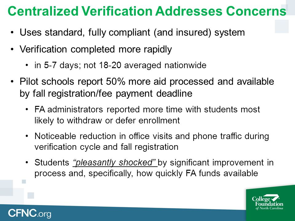 Centralized Verification Addresses Concerns Uses standard, fully compliant (and insured) system Verification completed more rapidly in 5-7 days; not 18-20 averaged nationwide Pilot schools report 50% more aid processed and available by fall registration/fee payment deadline FA administrators reported more time with students most likely to withdraw or defer enrollment Noticeable reduction in office visits and phone traffic during verification cycle and fall registration Students pleasantly shocked by significant improvement in process and, specifically, how quickly FA funds available