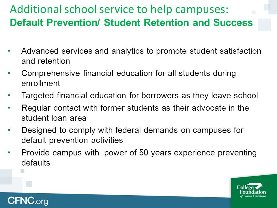 Advanced services and analytics to promote student satisfaction and retention Comprehensive financial education for all students during enrollment Targeted financial education for borrowers as they leave school Regular contact with former students as their advocate in the student loan area Designed to comply with federal demands on campuses for default prevention activities Provide campus with power of 50 years experience preventing defaults Additional school service to help campuses: Default Prevention/ Student Retention and Success