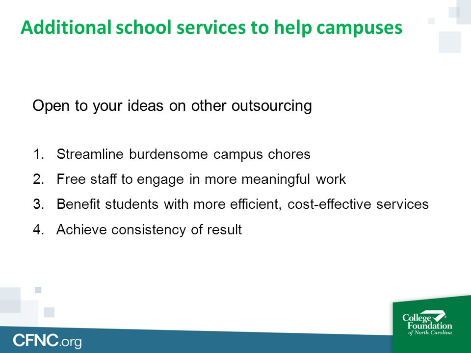 Open to your ideas on other outsourcing 1.Streamline burdensome campus chores 2.Free staff to engage in more meaningful work 3.Benefit students with more efficient, cost-effective services 4.Achieve consistency of result Additional school services to help campuses