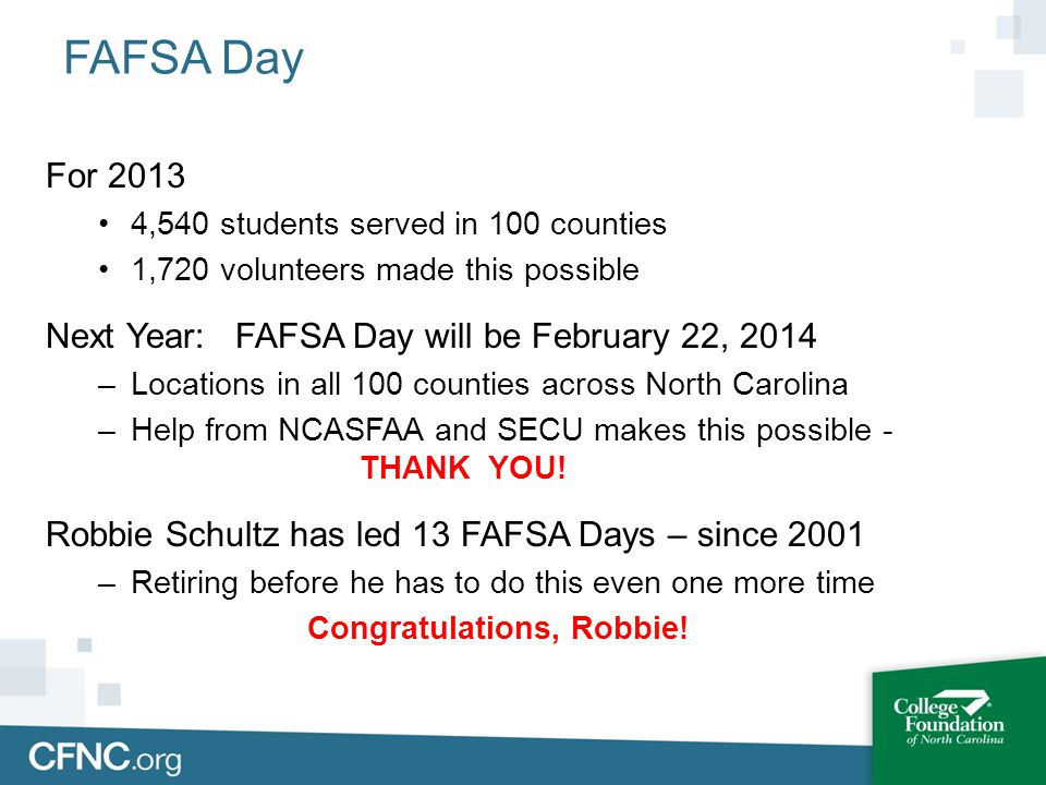 FAFSA Day For 2013 4,540 students served in 100 counties 1,720 volunteers made this possible Next Year: FAFSA Day will be February 22, 2014 –Locations
