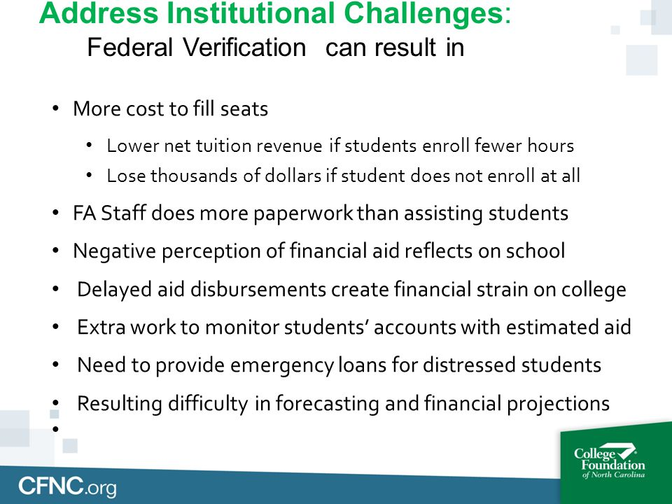 Address Institutional Challenges: Federal Verification can result in More cost to fill seats Lower net tuition revenue if students enroll fewer hours Lose thousands of dollars if student does not enroll at all FA Staff does more paperwork than assisting students Negative perception of financial aid reflects on school Delayed aid disbursements create financial strain on college Extra work to monitor students' accounts with estimated aid Need to provide emergency loans for distressed students Resulting difficulty in forecasting and financial projections