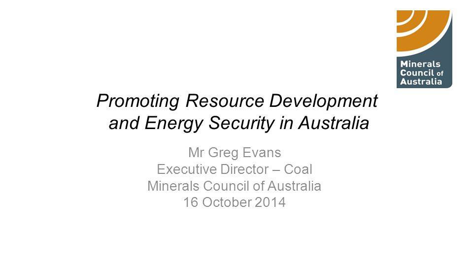 Promoting Resource Development and Energy Security in Australia Mr Greg Evans Executive Director – Coal Minerals Council of Australia 16 October 2014