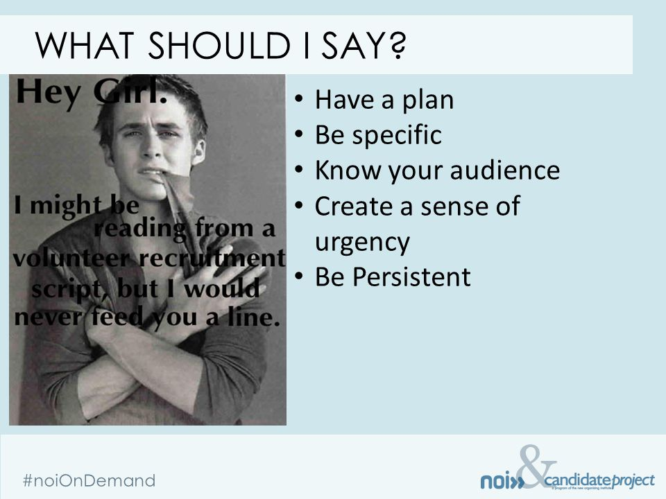 & #noiOnDemand Have a plan Be specific Know your audience Create a sense of urgency Be Persistent WHAT SHOULD I SAY?