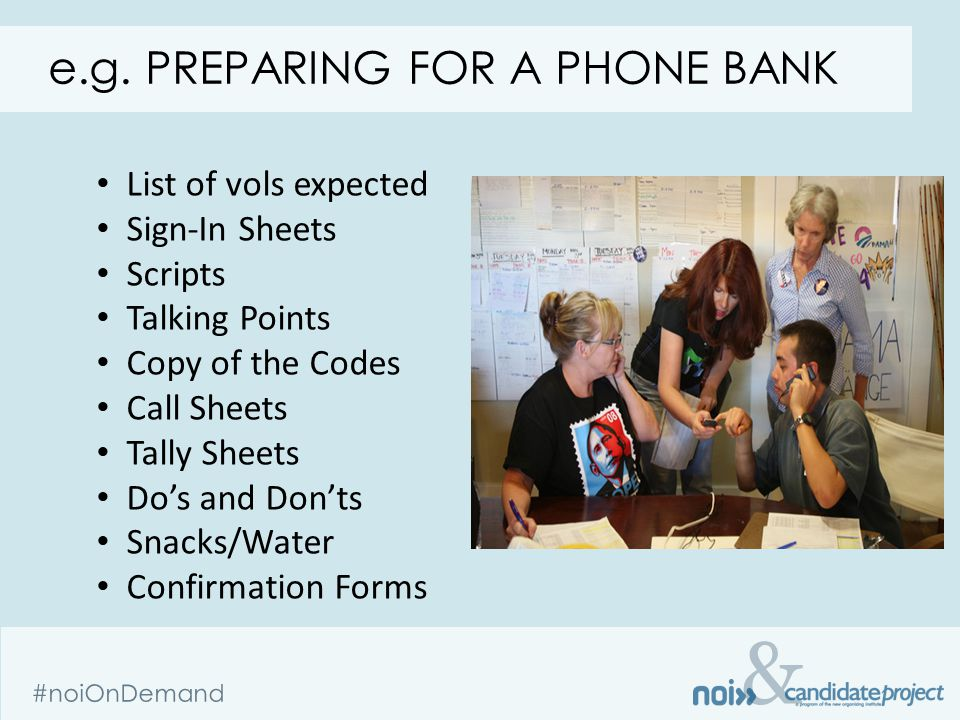 & #noiOnDemand e.g. PREPARING FOR A PHONE BANK List of vols expected Sign-In Sheets Scripts Talking Points Copy of the Codes Call Sheets Tally Sheets
