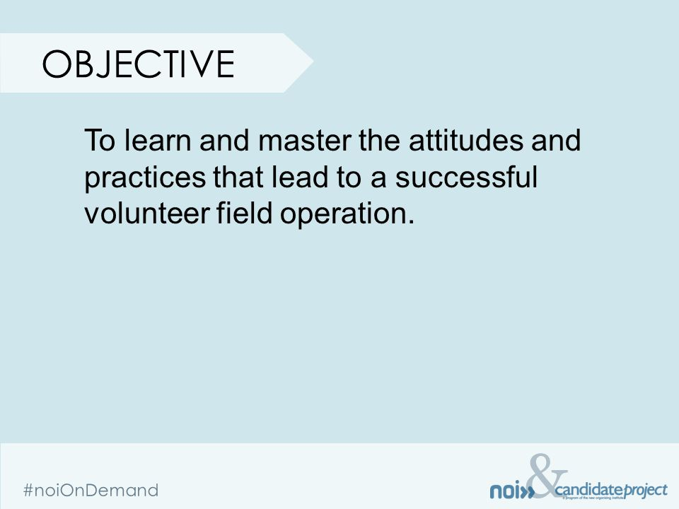 & #noiOnDemand OBJECTIVE To learn and master the attitudes and practices that lead to a successful volunteer field operation.