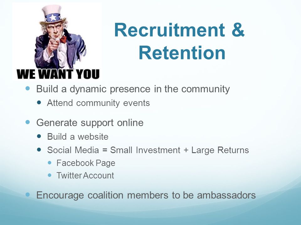 Recruitment & Retention Build a dynamic presence in the community Attend community events Generate support online Build a website Social Media = Small Investment + Large Returns Facebook Page Twitter Account Encourage coalition members to be ambassadors
