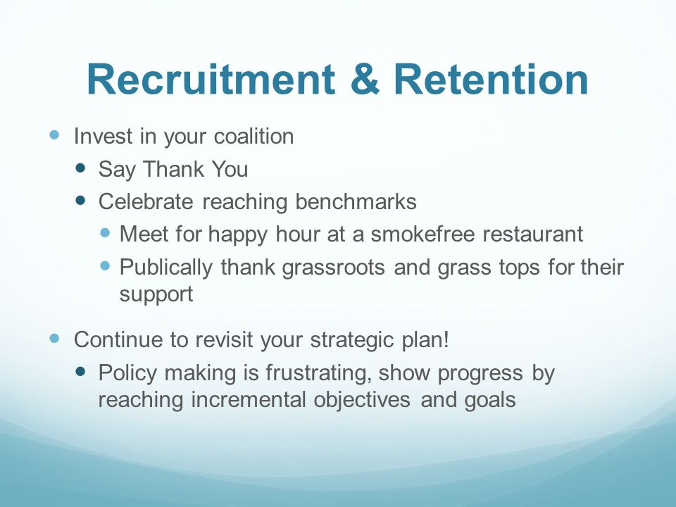 Recruitment & Retention Invest in your coalition Say Thank You Celebrate reaching benchmarks Meet for happy hour at a smokefree restaurant Publically thank grassroots and grass tops for their support Continue to revisit your strategic plan.