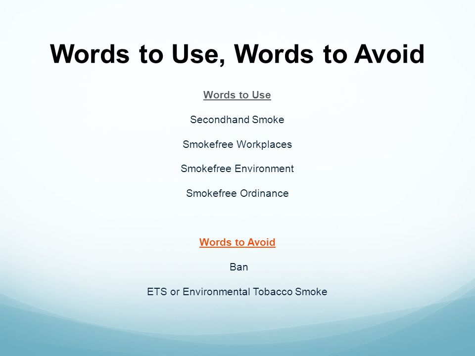 Words to Use, Words to Avoid Words to Use Secondhand Smoke Smokefree Workplaces Smokefree Environment Smokefree Ordinance Words to Avoid Ban ETS or En