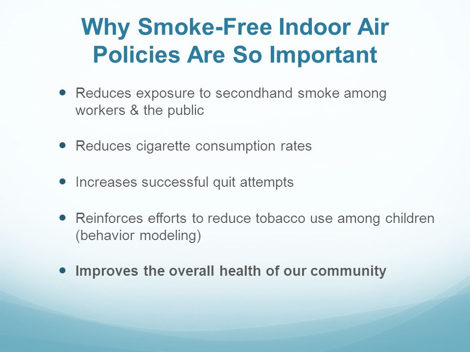 Why Smoke-Free Indoor Air Policies Are So Important Reduces exposure to secondhand smoke among workers & the public Reduces cigarette consumption rate