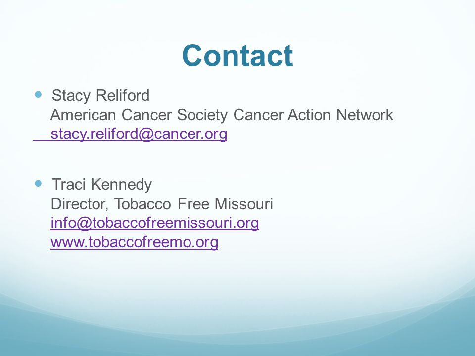 Contact Stacy Reliford American Cancer Society Cancer Action Network stacy.reliford@cancer.org Traci Kennedy Director, Tobacco Free Missouri info@toba